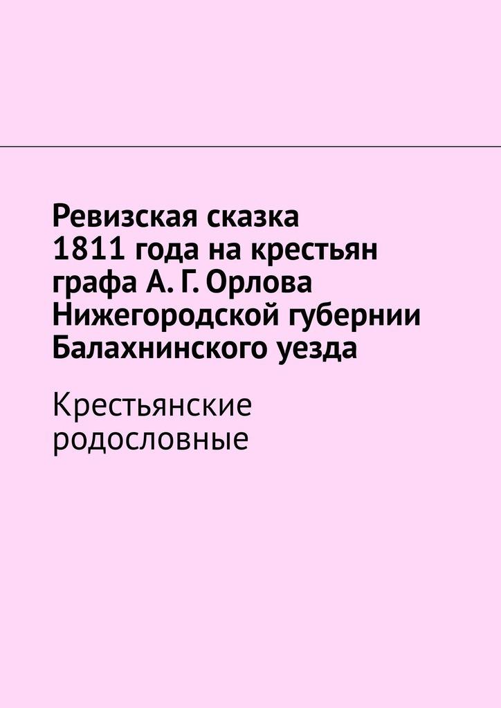 Ревизская сказка 1811года накрестьян графа А.Г.Орлова Нижегородской губернии Балахнинского уезда. Крестьянские родословные