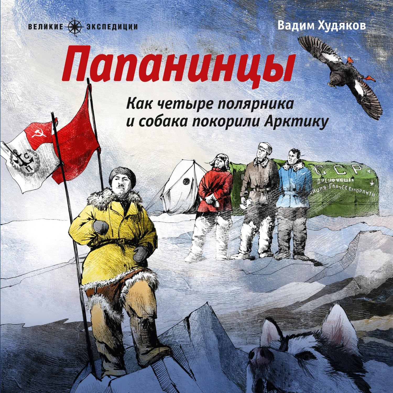 Купить книгу Папанинцы. Как четыре полярника и собака покорили Арктику, автора Вадима Худякова