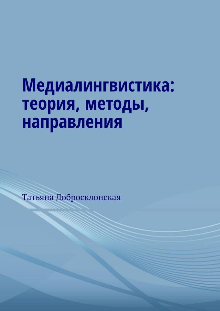 Татьяна Добросклонская - Медиалингвистика: теория, методы, направления