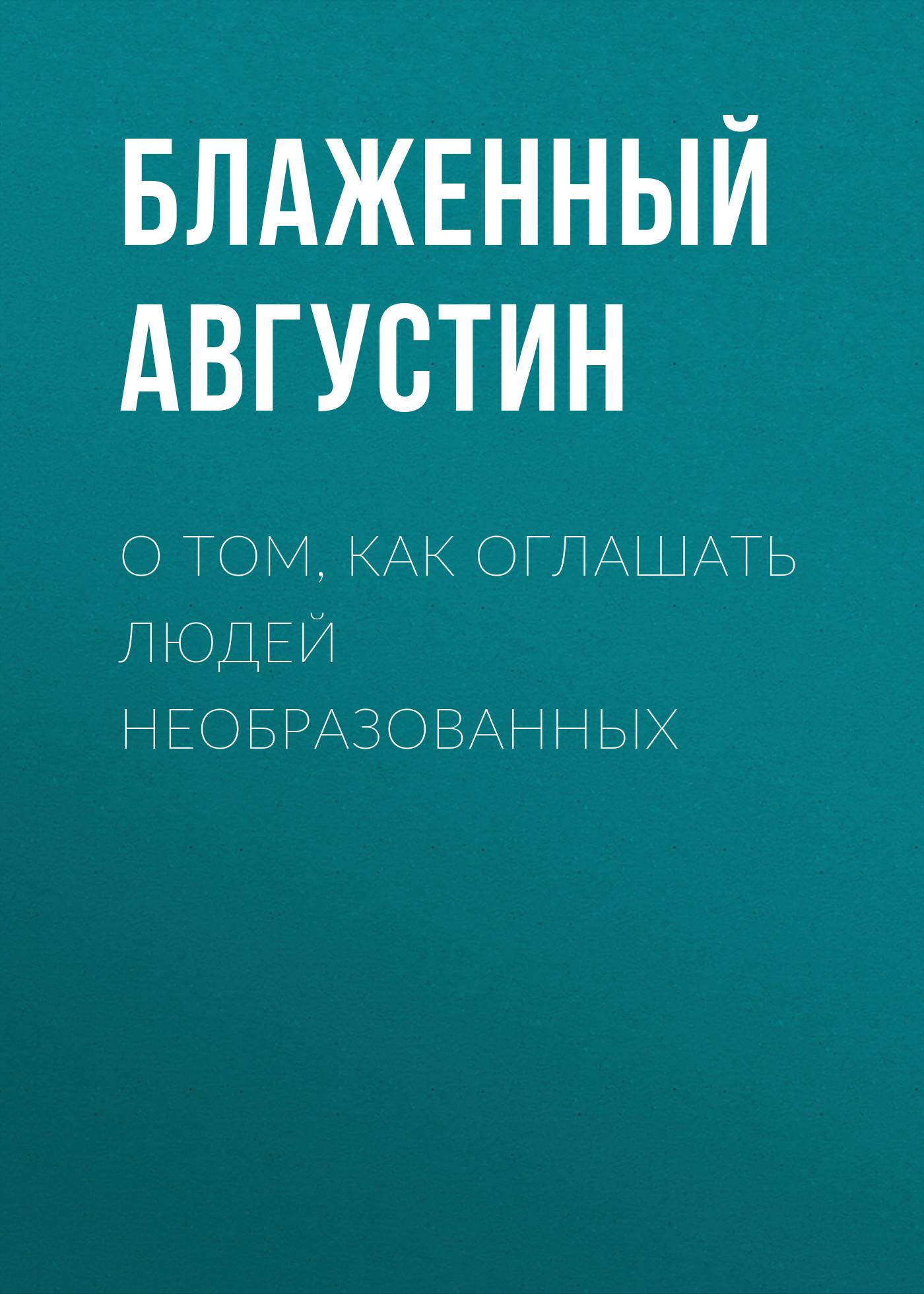 Купить книгу О том, как оглашать людей необразованных, автора Блаженного Августина