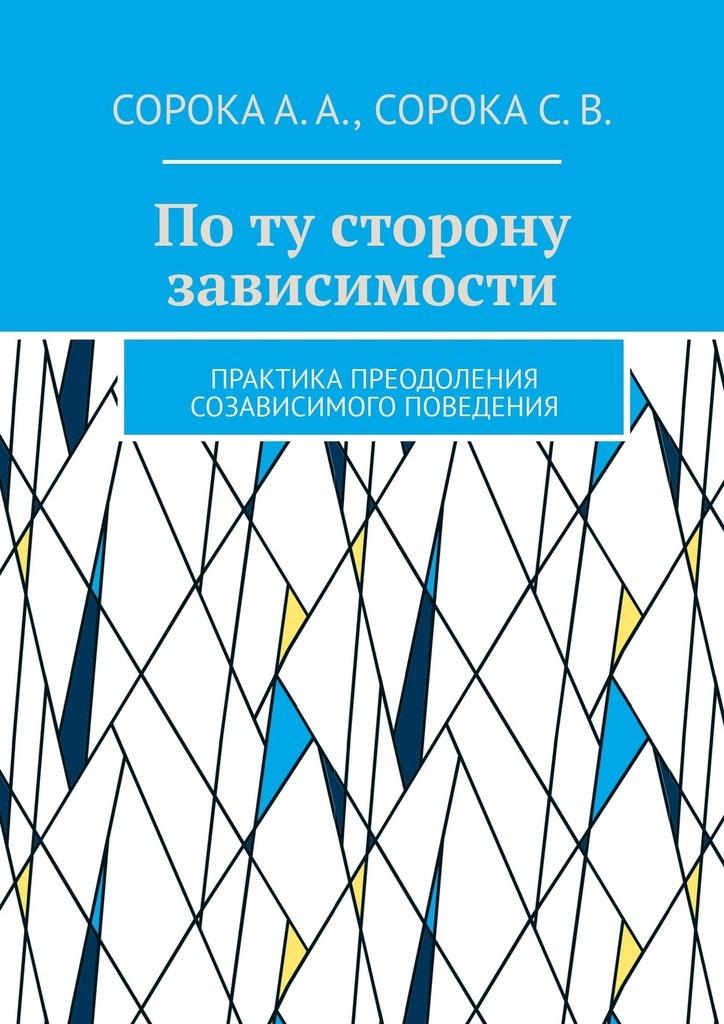 Алексей Сорока, Светлана Сорока - Поту сторону зависимости. Практика преодоления созависимого поведения