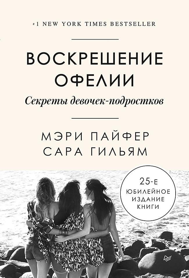 Мэри Пайфер, Сара Гильям - Воскрешение Офелии. Секреты девочек-подростков