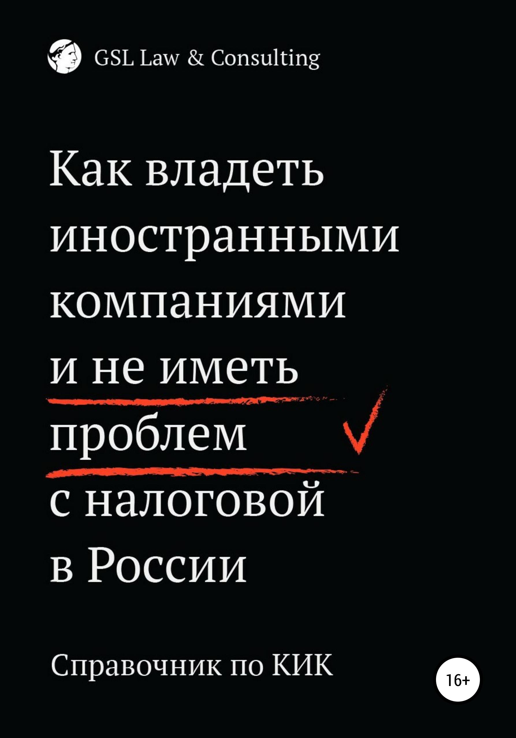 Коллектив авторов GSL Law&Consulting - Как владеть иностранными компаниями и не иметь проблем с налоговой России