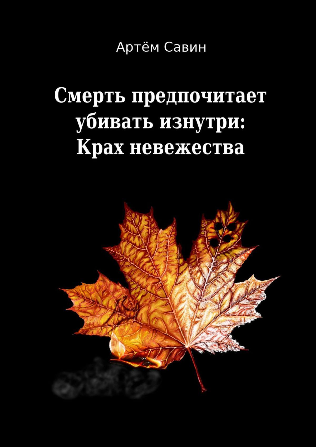 Артём Савин - Смерть предпочитает убивать изнутри: Крах невежества