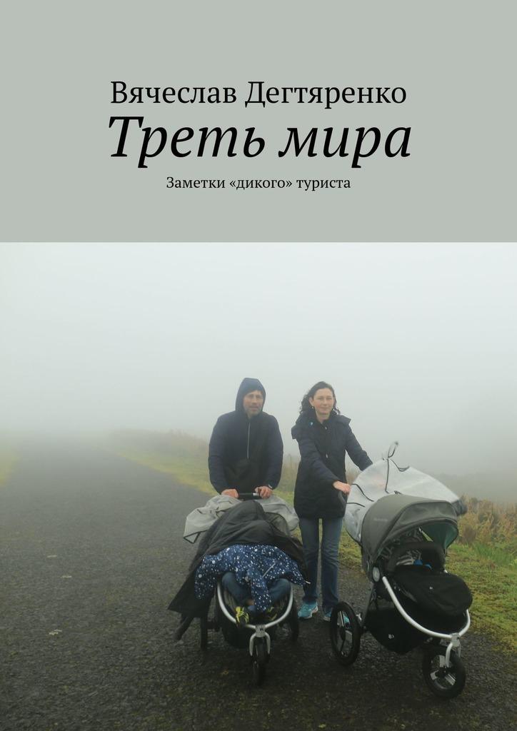 Вячеслав Дегтяренко - Третьмира. Заметки «дикого» туриста