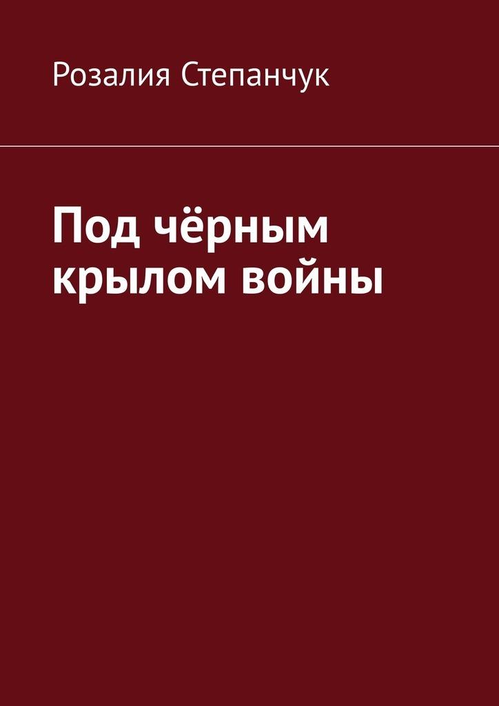 Розалия Степанчук - Под чёрным крылом войны