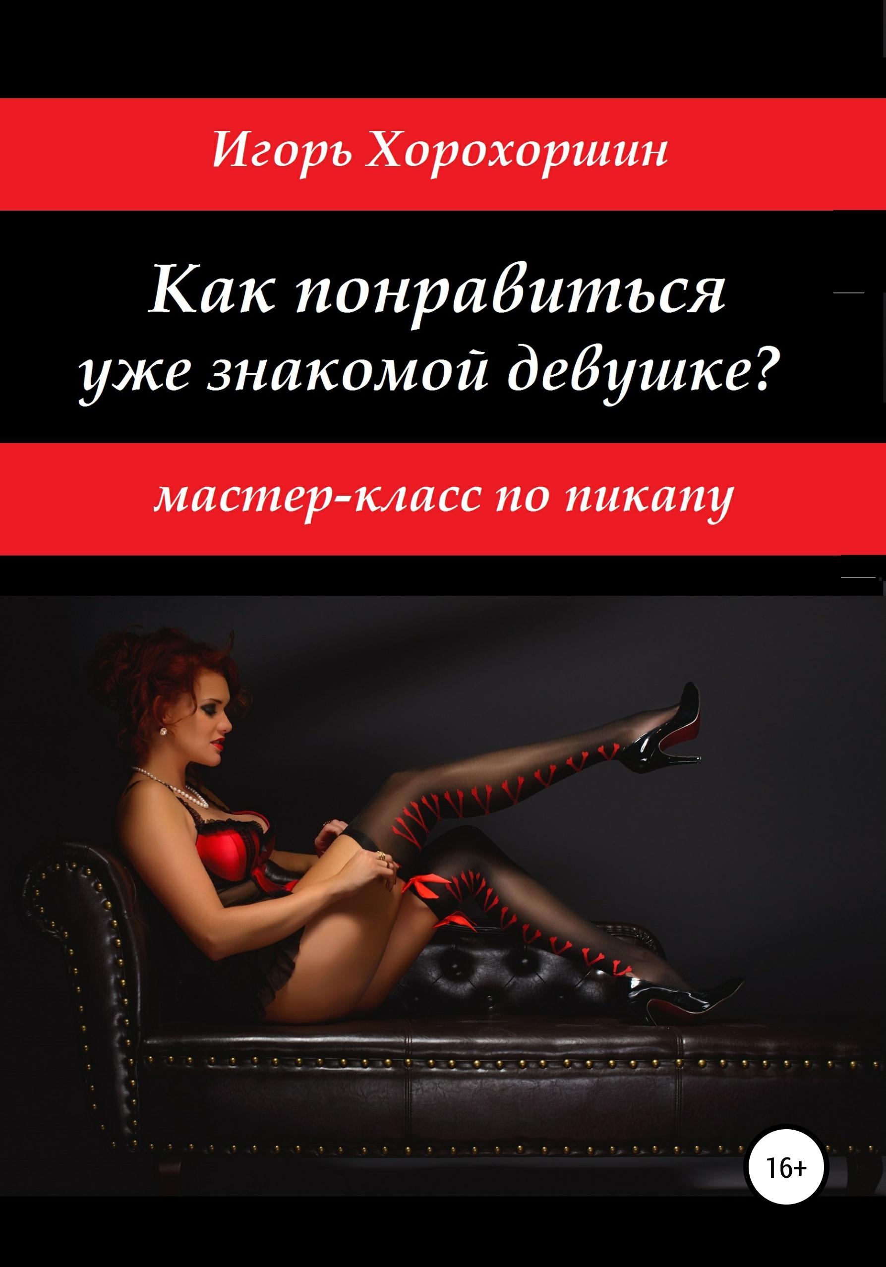 Игорь Хорохоршин - Мастер-класс по пикапу: как понравиться уже знакомой девушке?