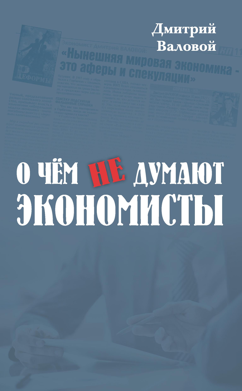 Дмитрий Валовой - О чем не думают экономисты