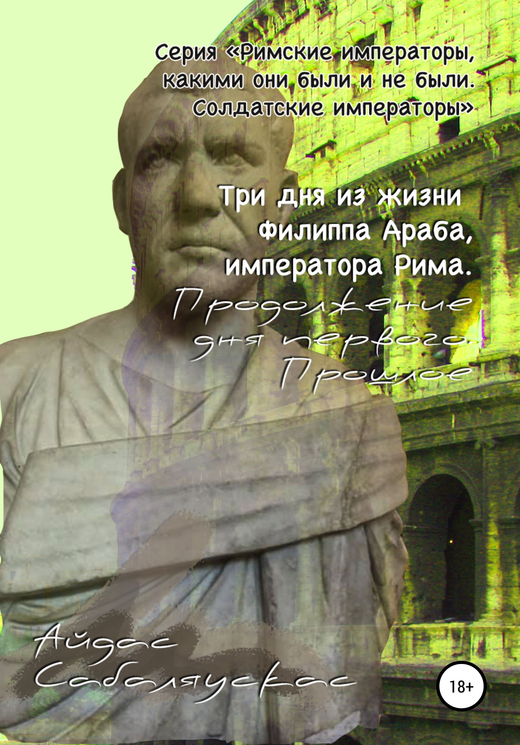Айдас Сабаляускас - Три дня из жизни Филиппа Араба, императора Рима. Продолжение дня первого. Прошлое