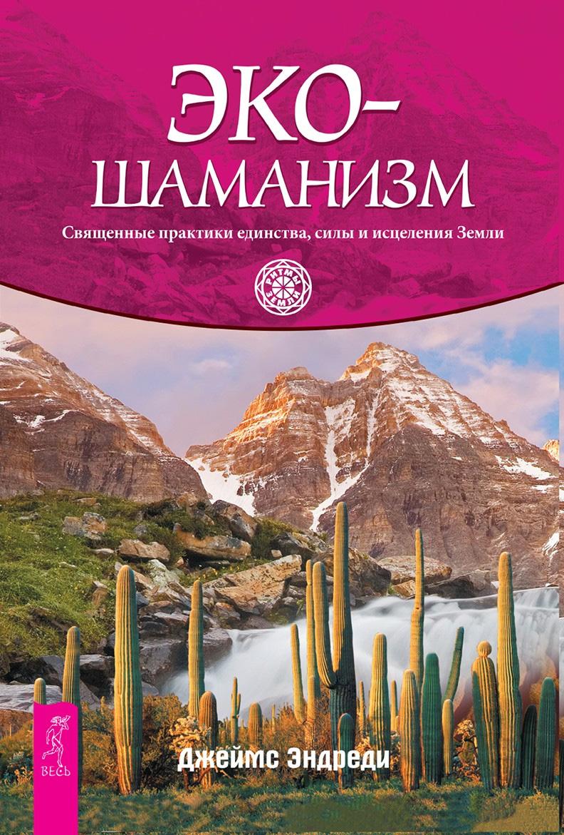 Купить книгу Экошаманизм. Священные практики единства, силы и исцеления Земли, автора Джеймса Эндреди