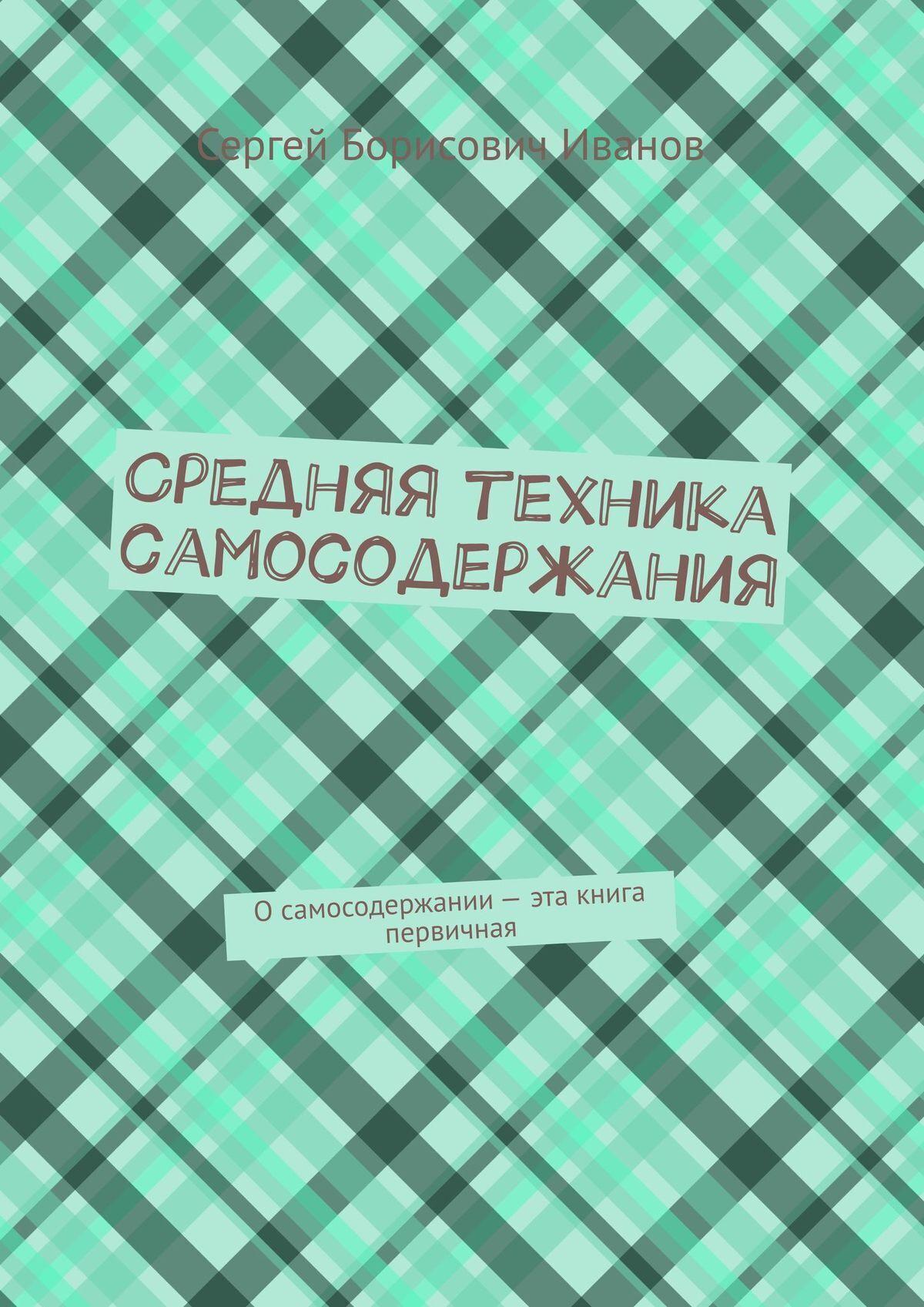Сергей Иванов - Средняя техника самосодержания. Книга среднего уровня, мечтание с ситуацией