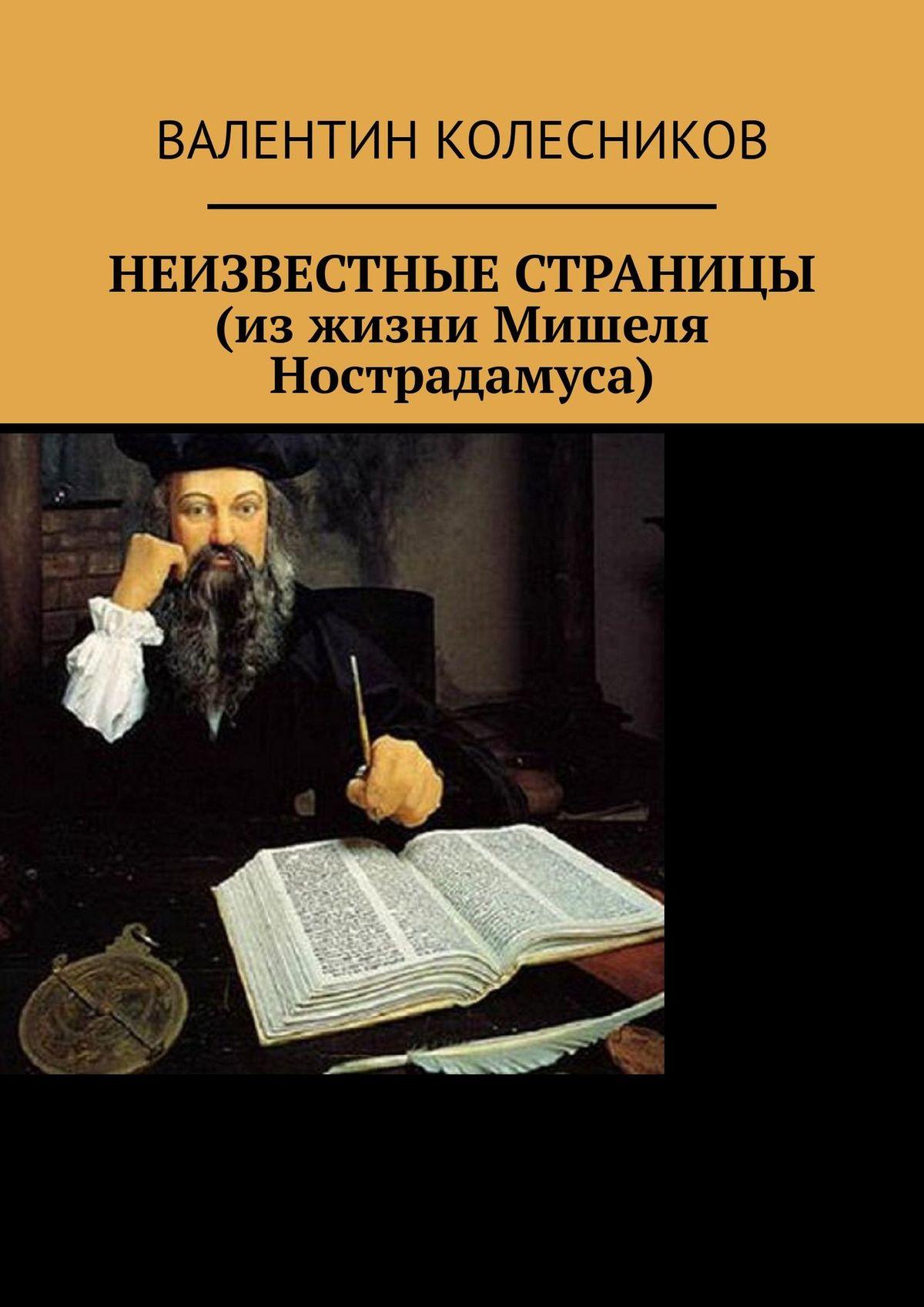 Валентин Колесников - Неизвестные страницы (изжизни Мишеля Нострадамуса)
