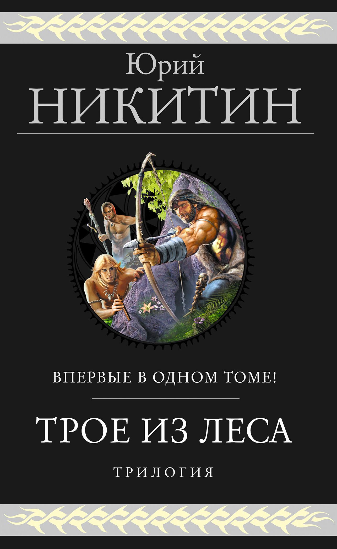 Юрий Никитин - Трое из Леса. Трилогия