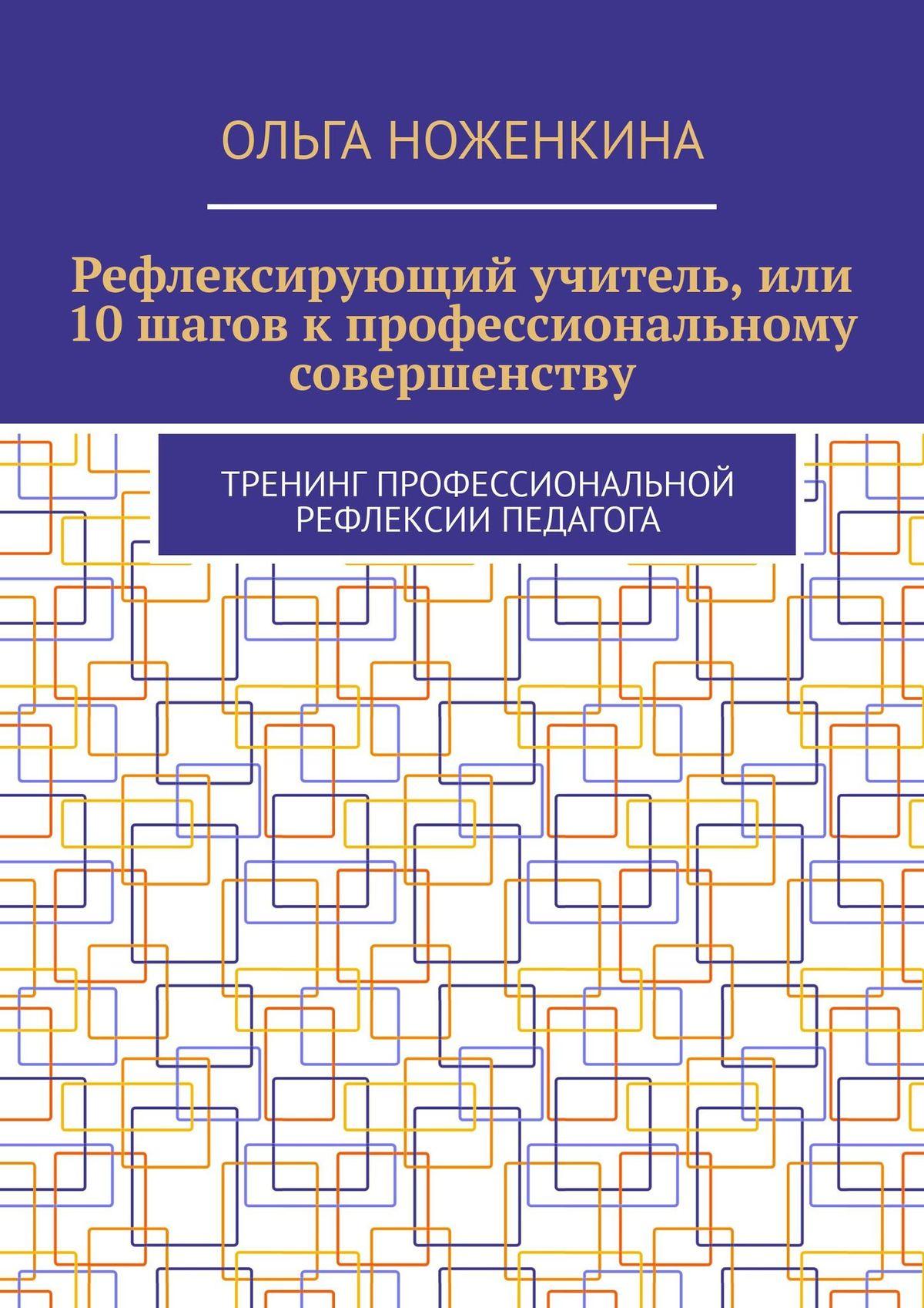 Ольга Ноженкина - Рефлексирующий учитель, или 10шагов кпрофессиональному совершенству. Тренинг професиональной рефлексии педагога