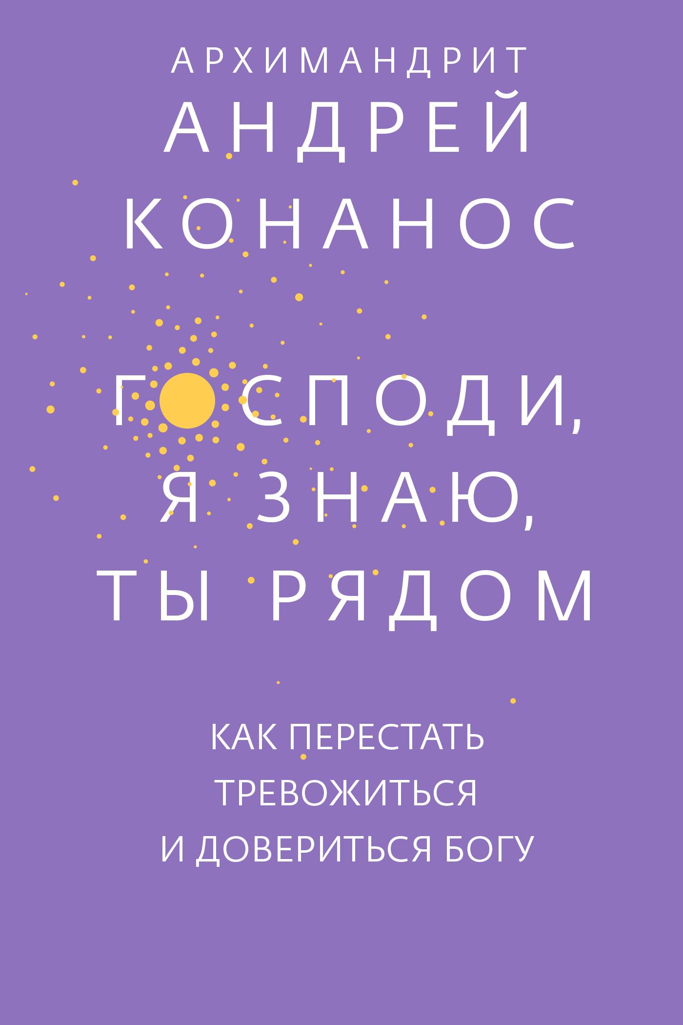 Купить книгу Господи, я знаю, Ты рядом. Как перестать тревожиться и довериться Богу, автора Андрея Конаноса
