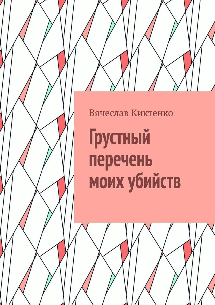 Вячеслав Киктенко - Грустный перечень моих убийств