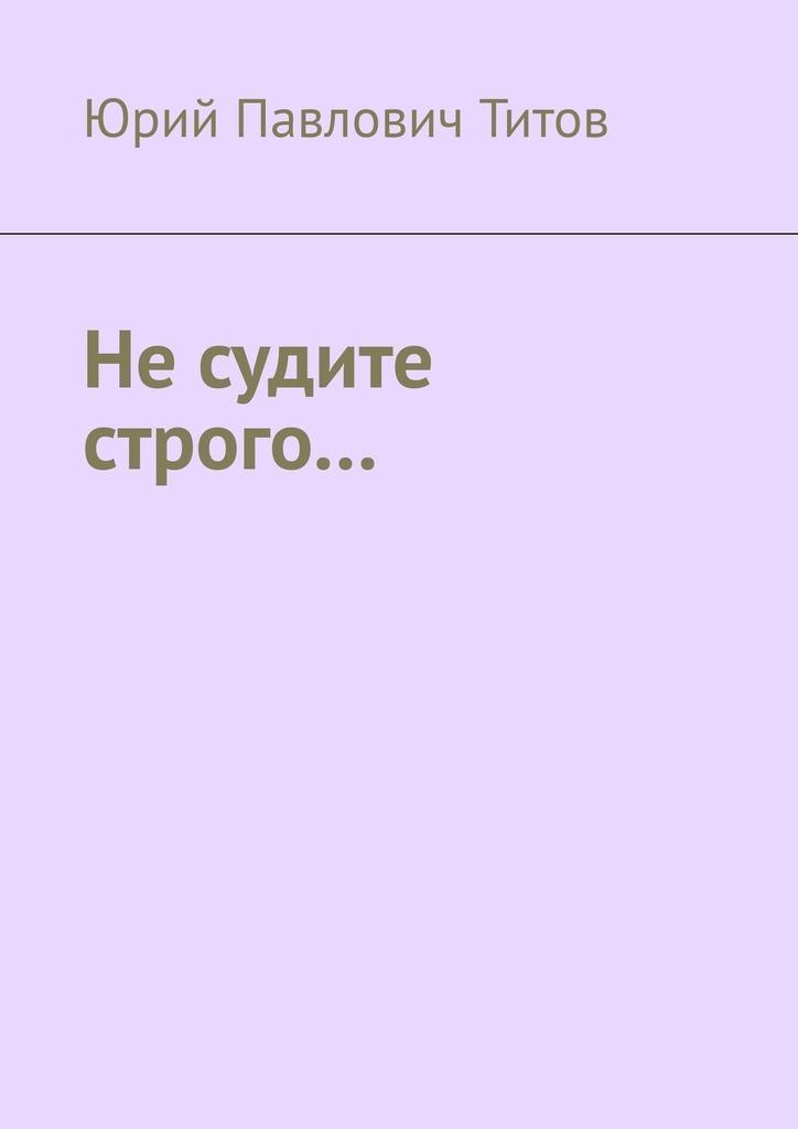 Юрий Титов - Не судите строго…