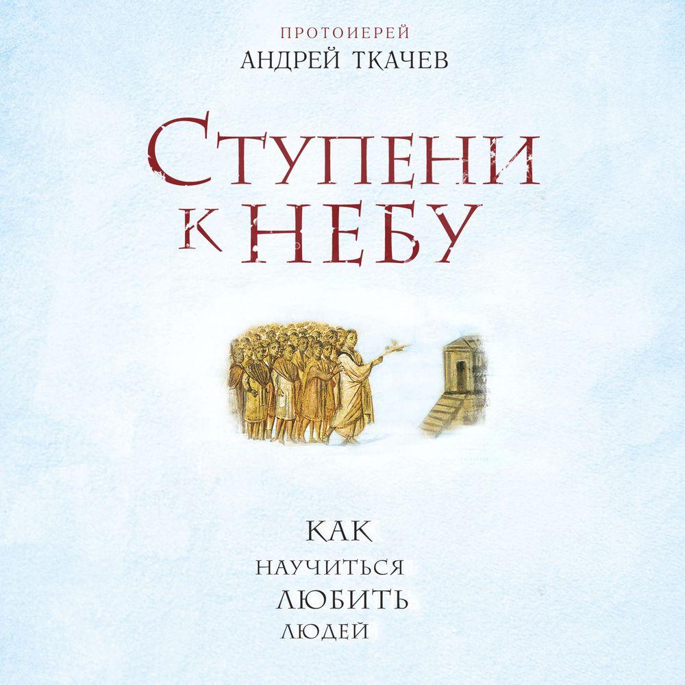 Купить книгу Ступени к Небу. Как научиться любить людей, автора протоиерея Андрей Ткачев