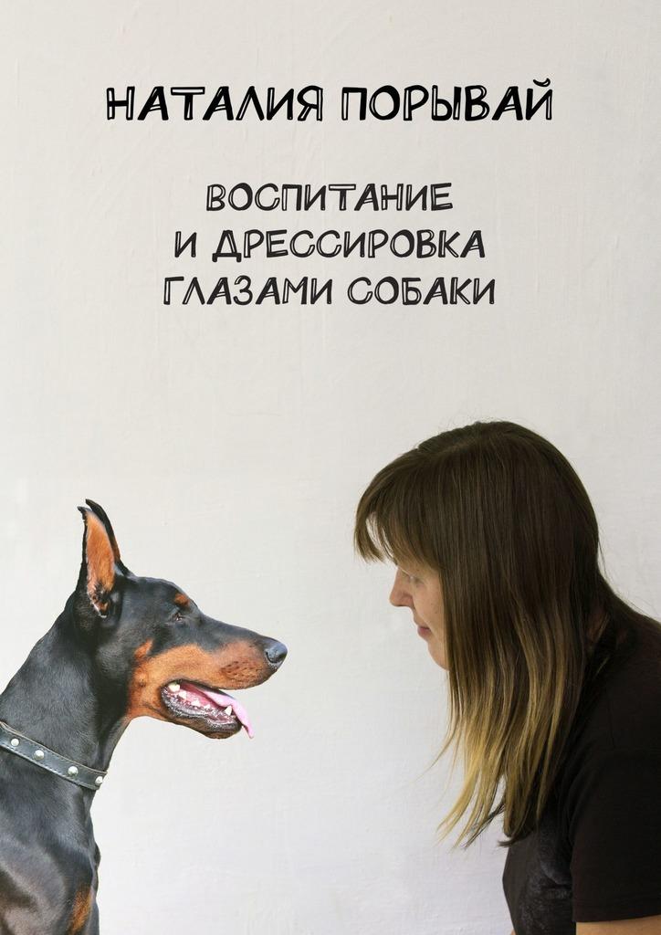 Купить книгу Воспитание идрессировка глазами собаки, автора Наталии Владимировны Порывай