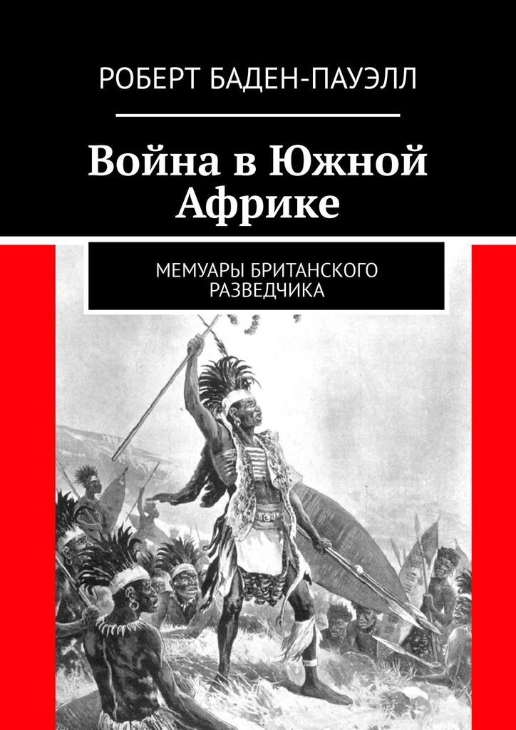 Купить книгу Война вЮжной Африке. Мемуары британского разведчика, автора Роберта Бадена-Пауэлла