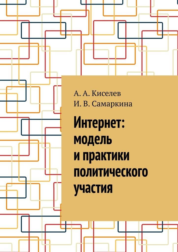 Купить книгу Интернет: модель ипрактики политического участия, автора А. А. Киселева