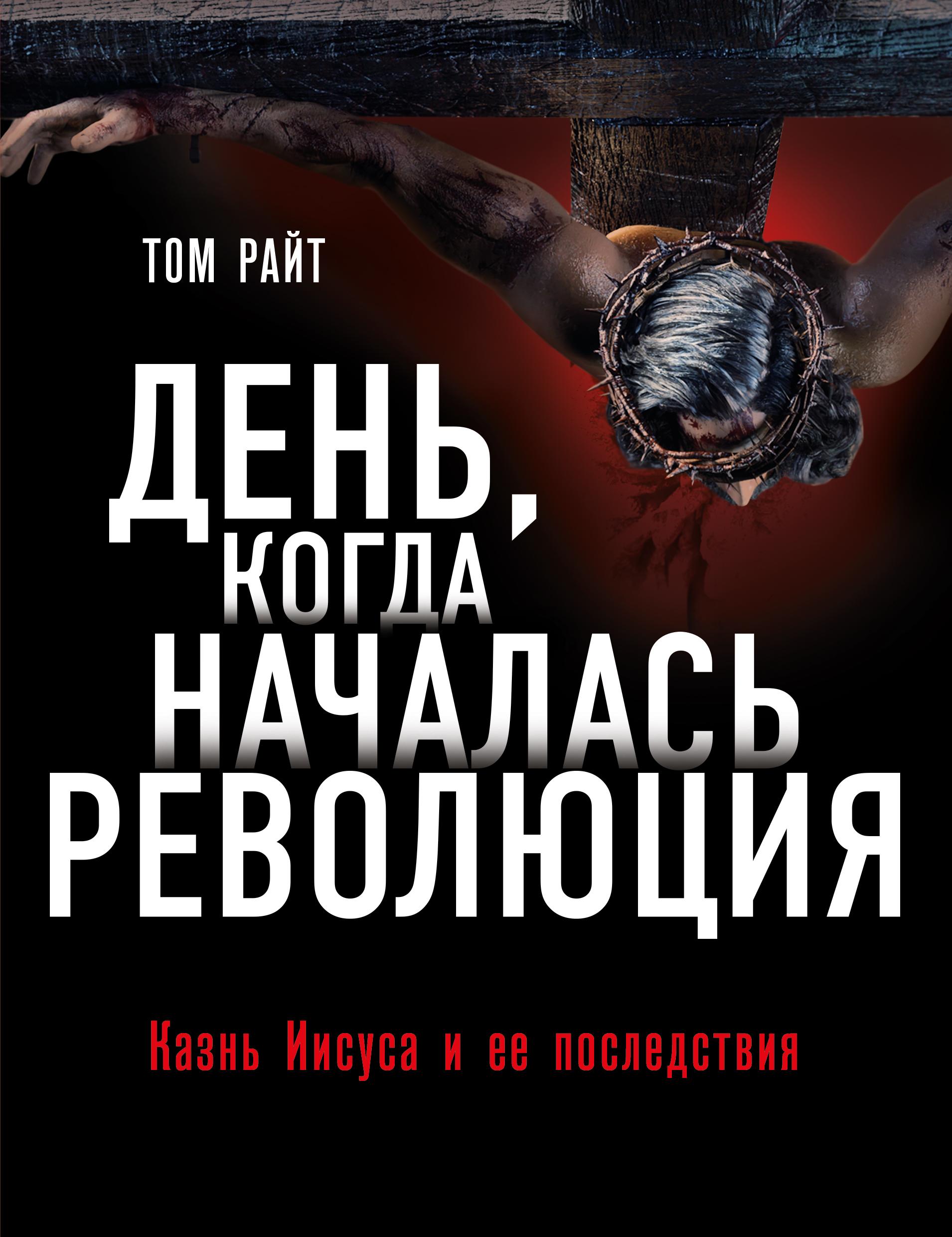 Купить книгу День, когда началась Революция. Казнь Иисуса и ее последствия, автора Тома Райта