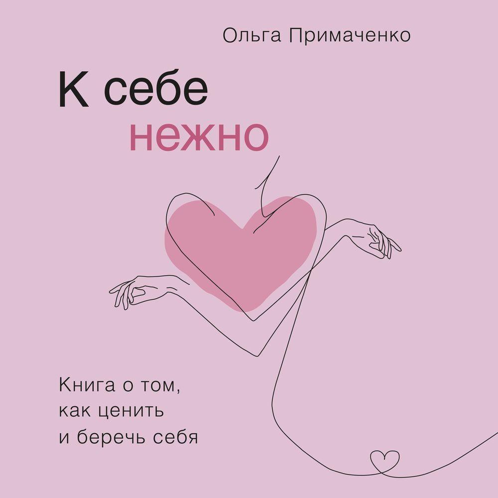 Купить книгу К себе нежно. Книга о том, как ценить и беречь себя, автора Ольги Примаченко