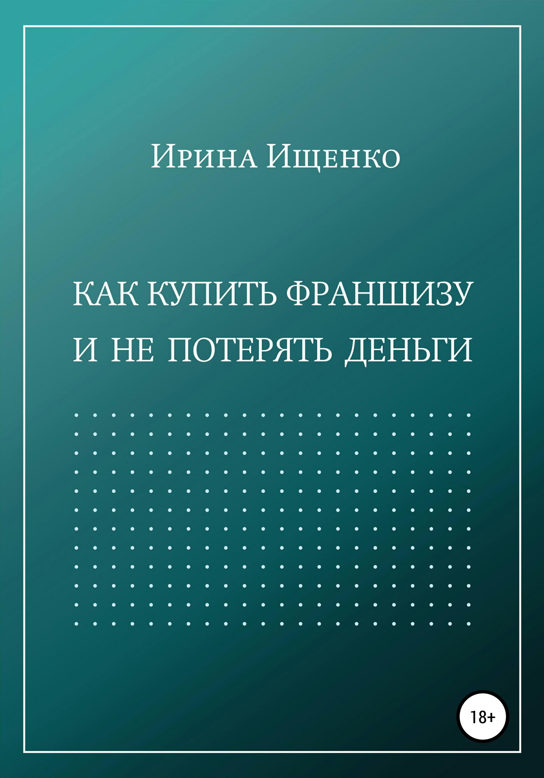 Купить книгу Как купить франшизу и не потерять деньги, автора Ирины Ищенко