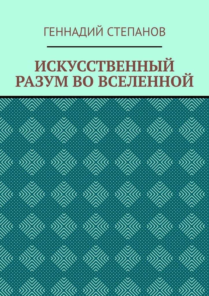 Купить книгу ИСКУССТВЕННЫЙ РАЗУМ ВОВСЕЛЕННОЙ, автора Геннадия Степанова