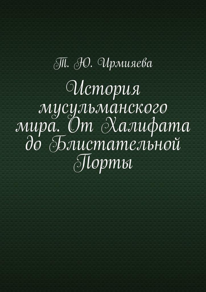 Купить книгу История мусульманского мира. ОтХалифата доБлистательной Порты, автора Т. Ю. Ирмияевой