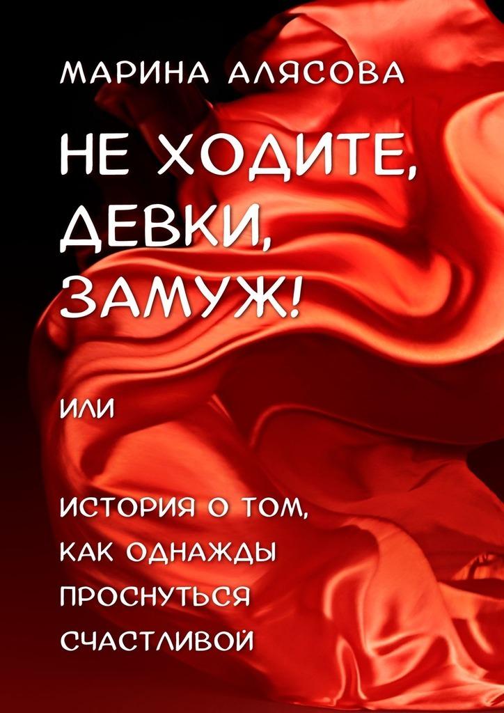 Купить книгу Неходите, девки, замуж! или История о том, как однажды проснуться счастливой, автора Марины Алясовой