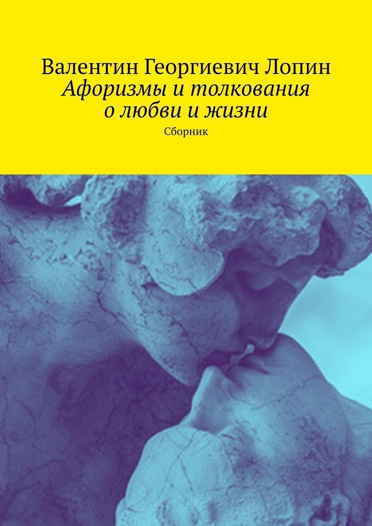 Купить книгу Афоризмы итолкования олюбви ижизни. Сборник, автора Валентина Георгиевича Лопина