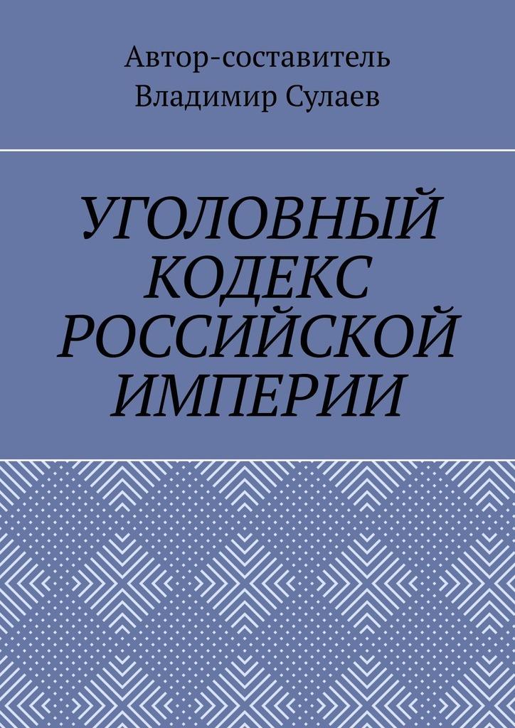 Купить книгу УГОЛОВНЫЙ КОДЕКС РОССИЙСКОЙ ИМПЕРИИ, автора Владимира Сулаева