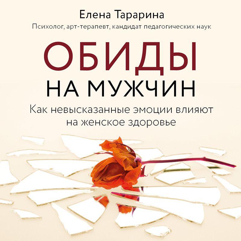 Купить книгу Обиды на мужчин. Как невысказанные эмоции влияют на женское здоровье, автора Елены Тарариной