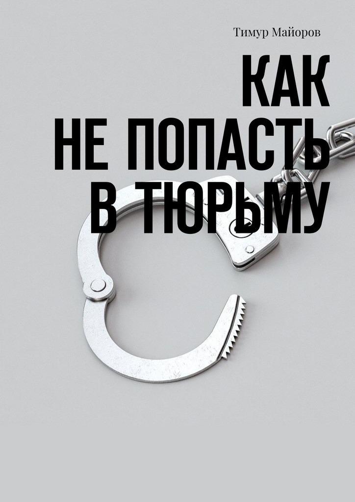 Купить книгу Как непопасть втюрьму, автора Тимура Майорова
