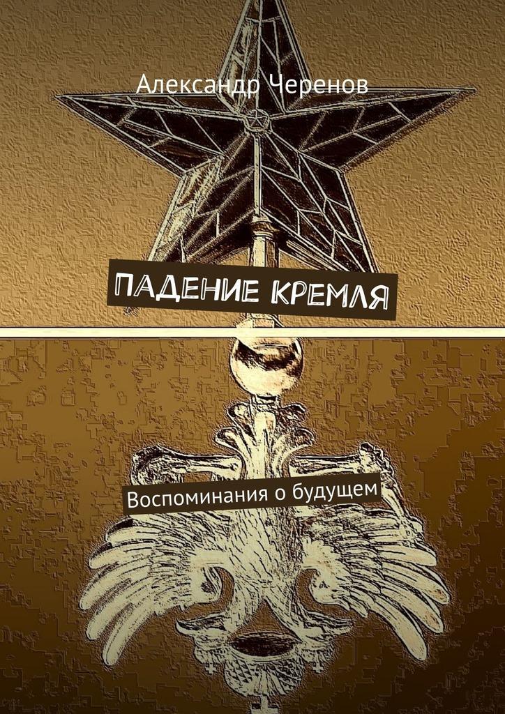 Александр Черенов - Падение Кремля. Воспоминания обудущем