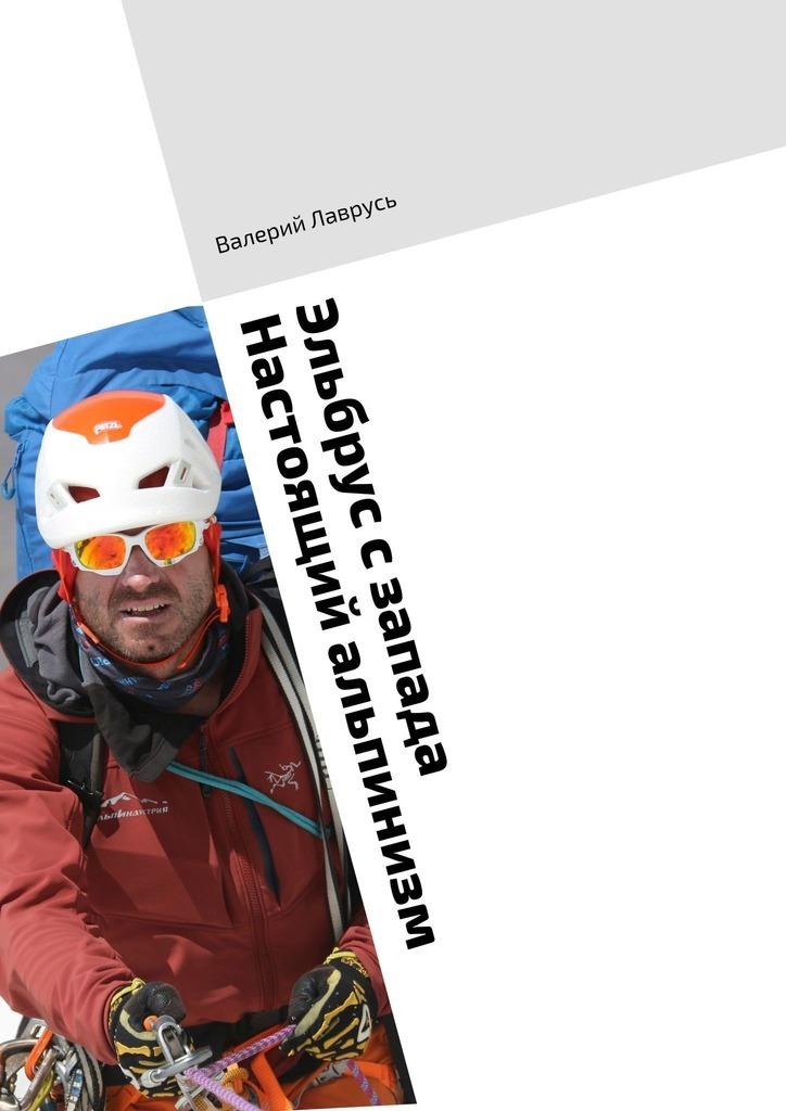 Купить книгу Эльбрус сзапада. Настоящий альпинизм, автора Валерия Лаврусь