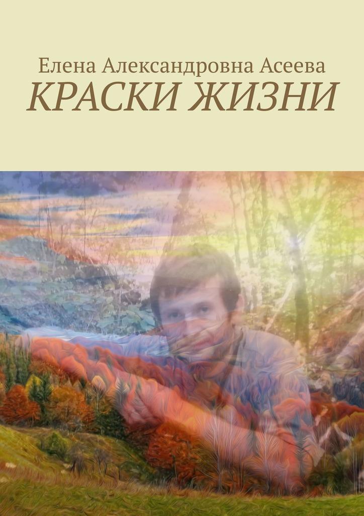 Купить книгу Краски жизни, автора Елены Александровны Асеевой