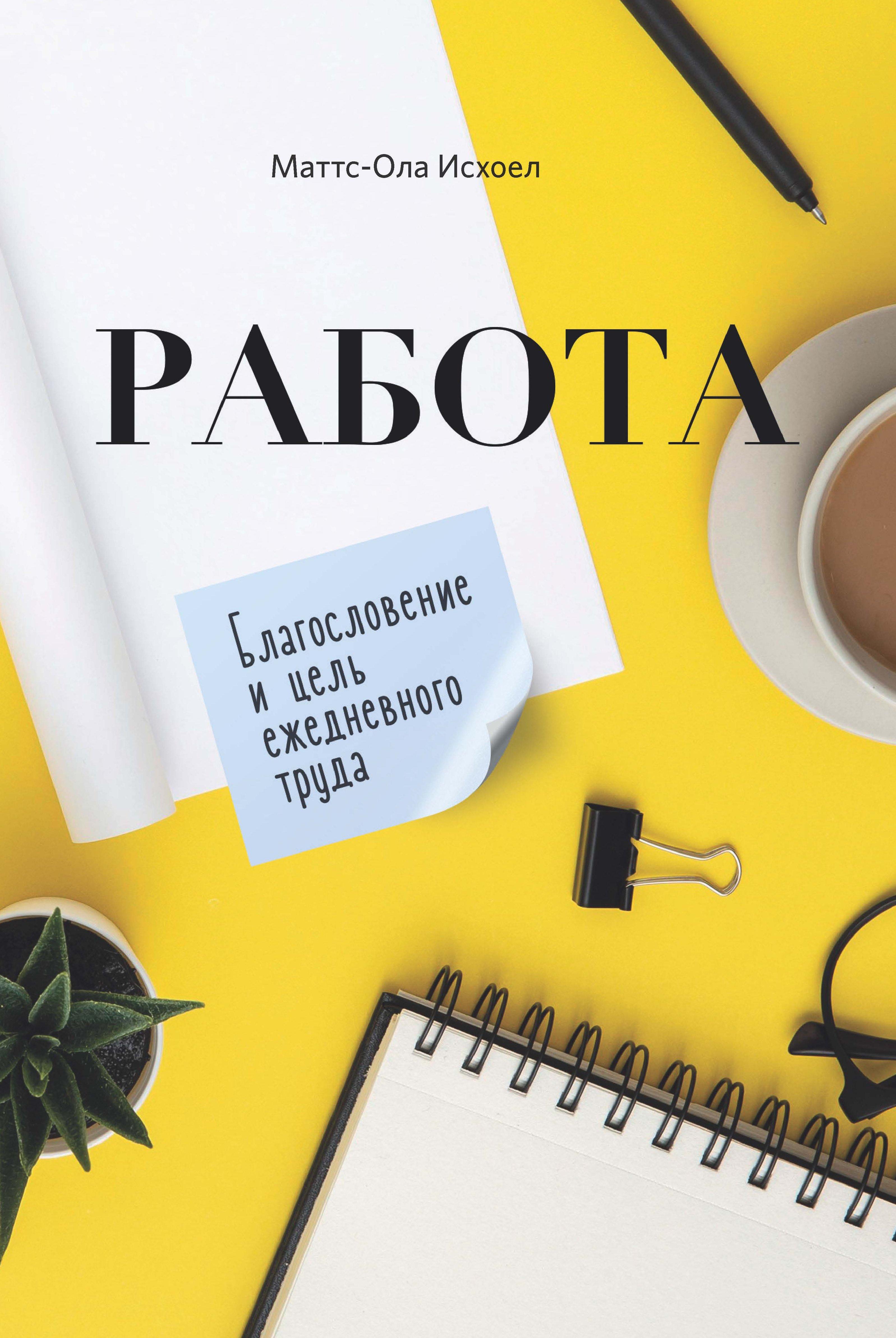Купить книгу Работа. Благословение и цель ежедневного труда, автора Маттса-Олы Исхоела