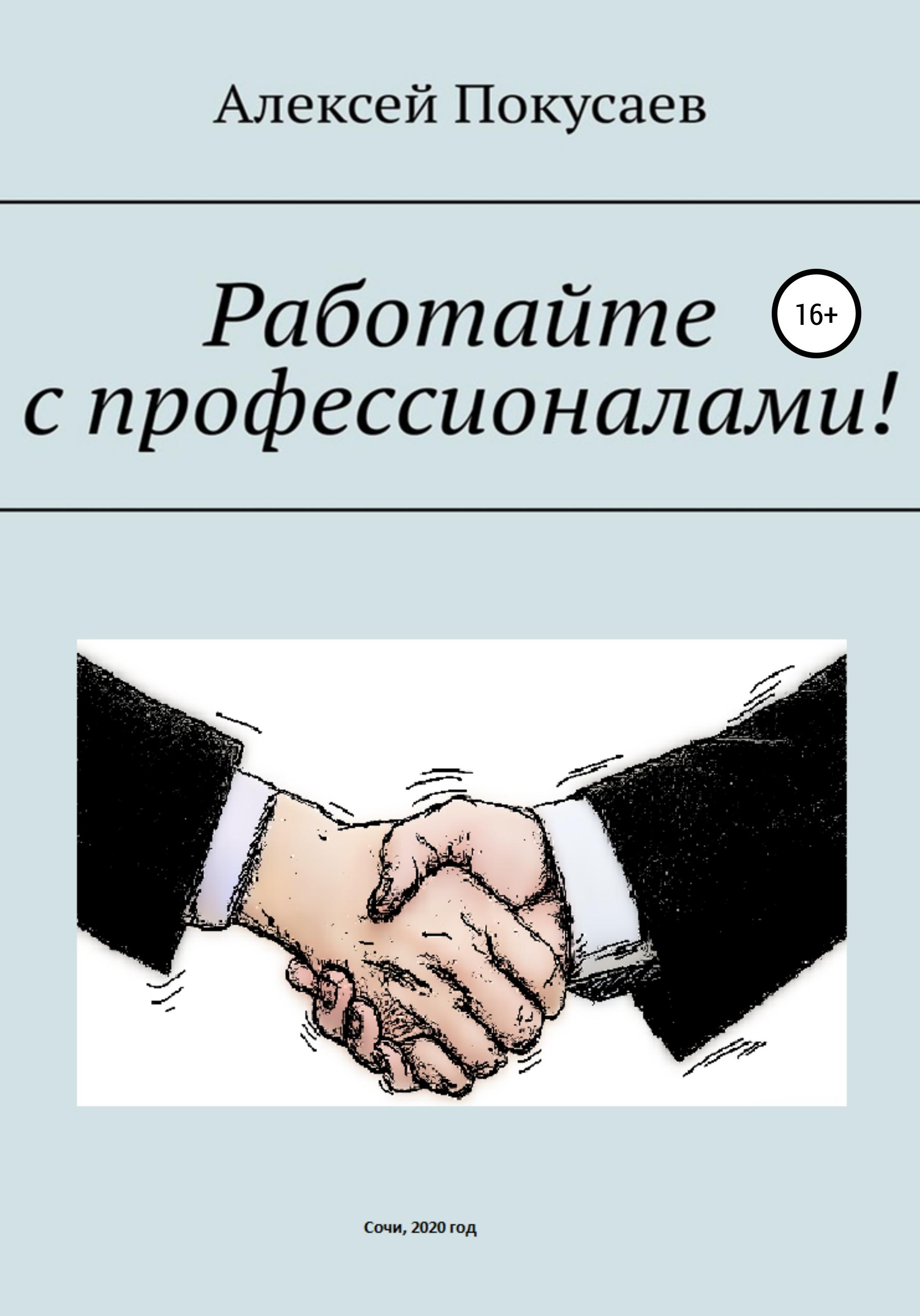 Купить книгу Работайте с профессионалами!, автора Алексея Покусаева
