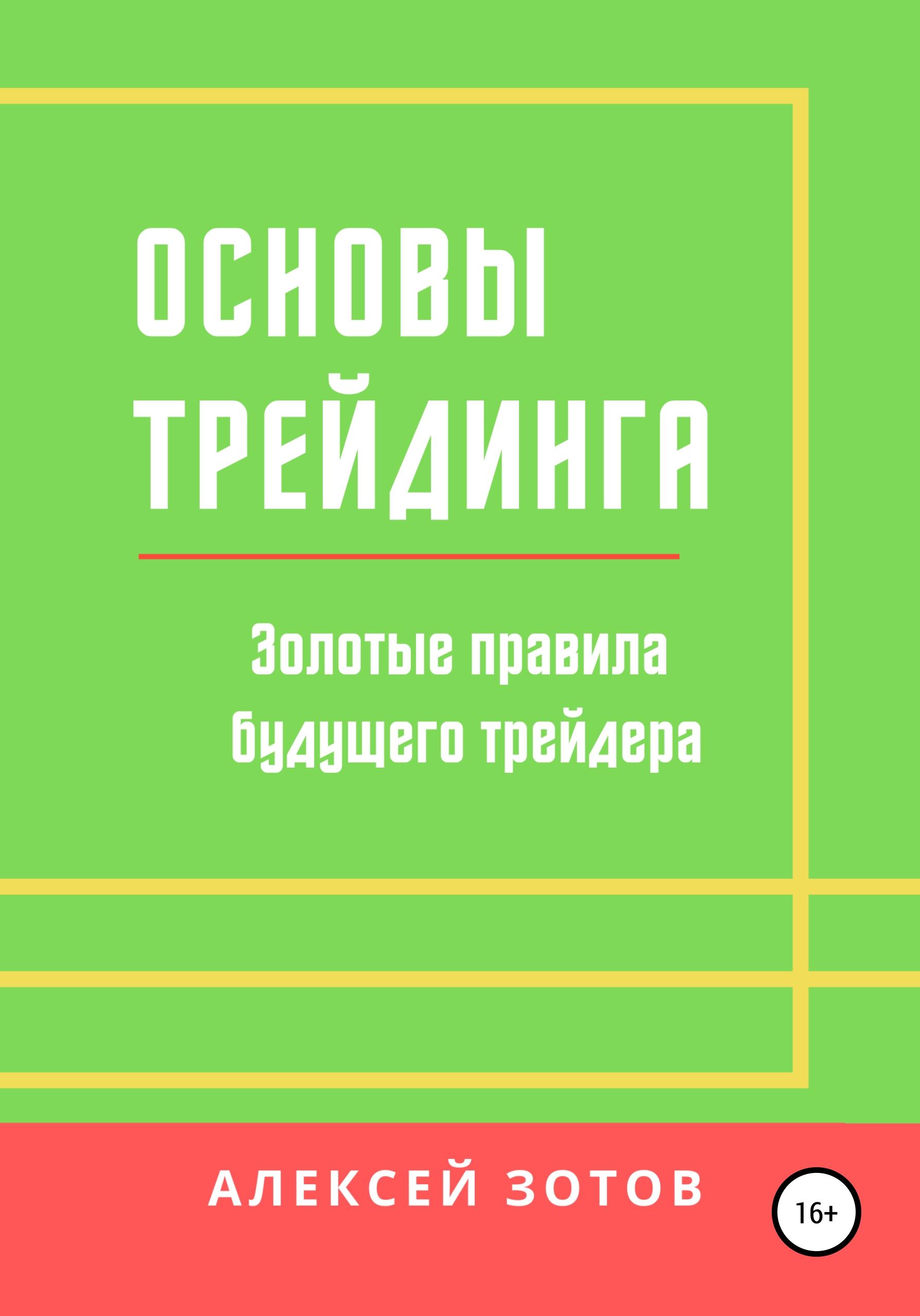 Купить книгу Основы трейдинга. Золотые правила будущего трейдера, автора Алексея Зотова