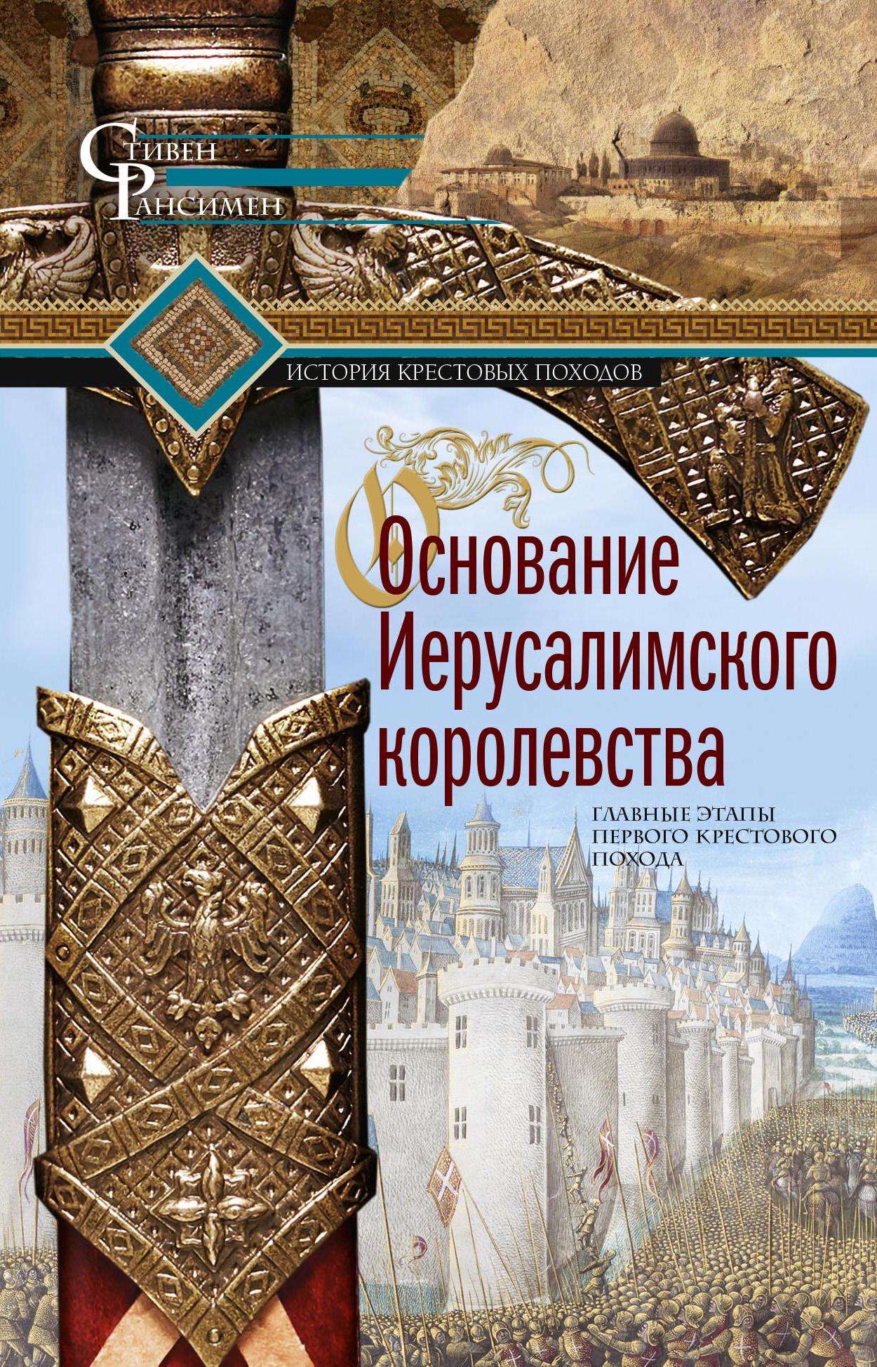 Купить книгу Основание Иерусалимского королевства. Главные этапы Первого крестового похода, автора Стивена Рансимена