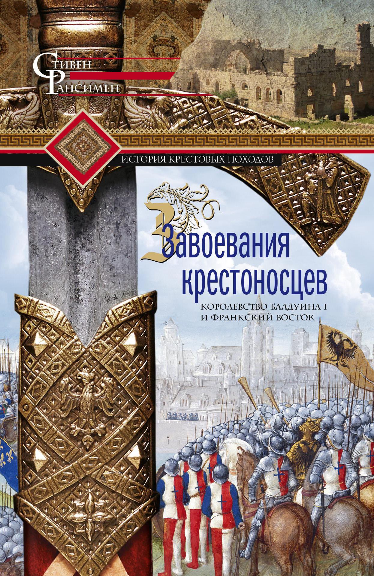Купить книгу Завоевания крестоносцев. Королевство Балдуина I и франкский Восток, автора Стивена Рансимена