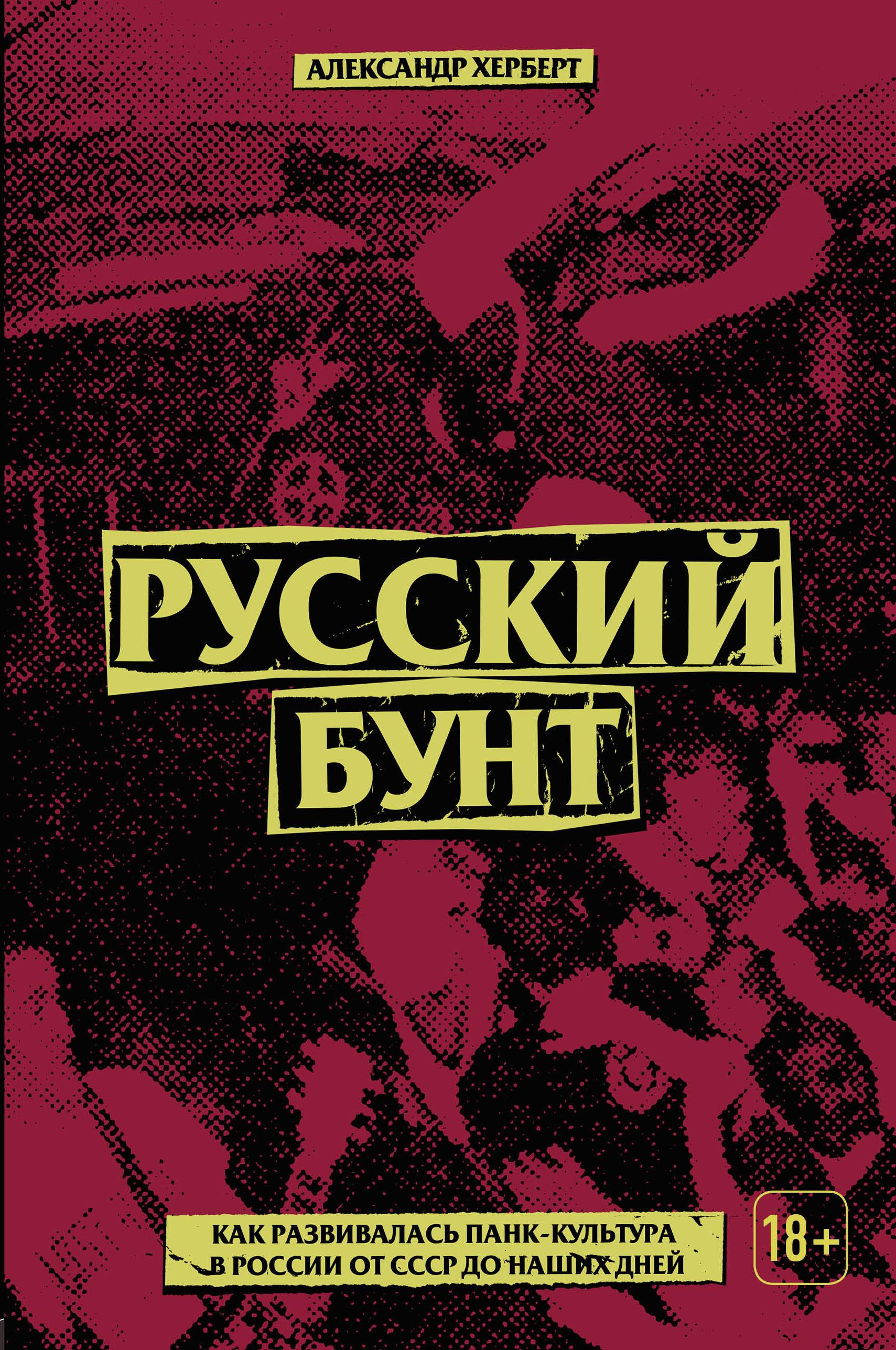 Купить книгу Русский бунт: как развивалась панк-культура в России от СССР до наших дней, автора Александра Герберта