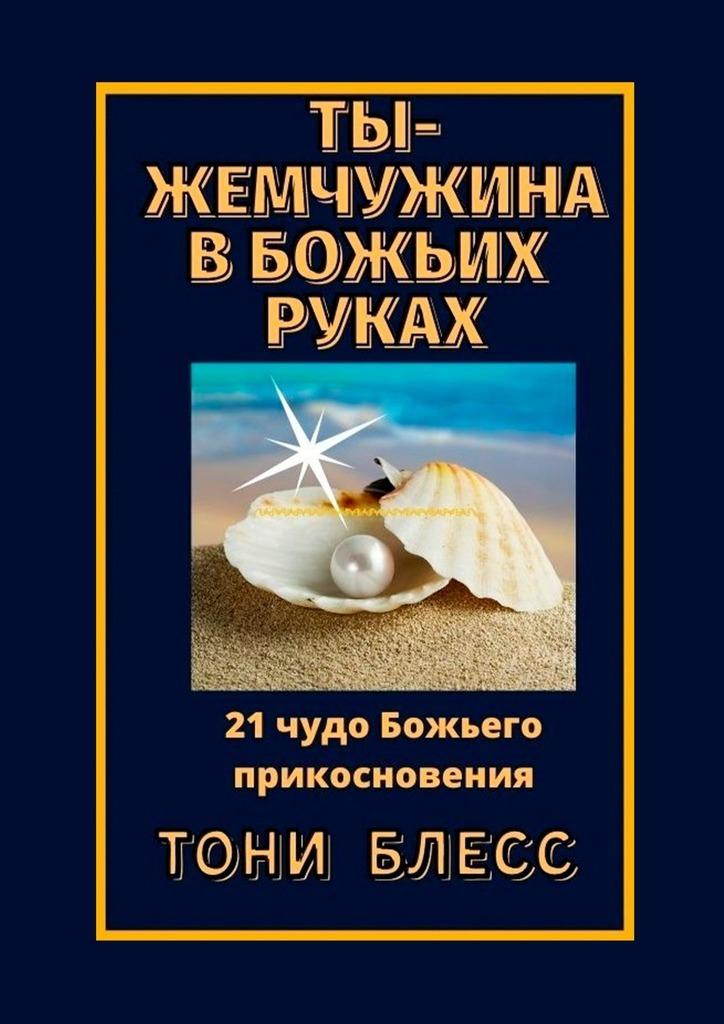 Купить книгу Ты– жемчужина вБожьих руках. 21 чудо Божьего прикосновения, автора Тони Блесса