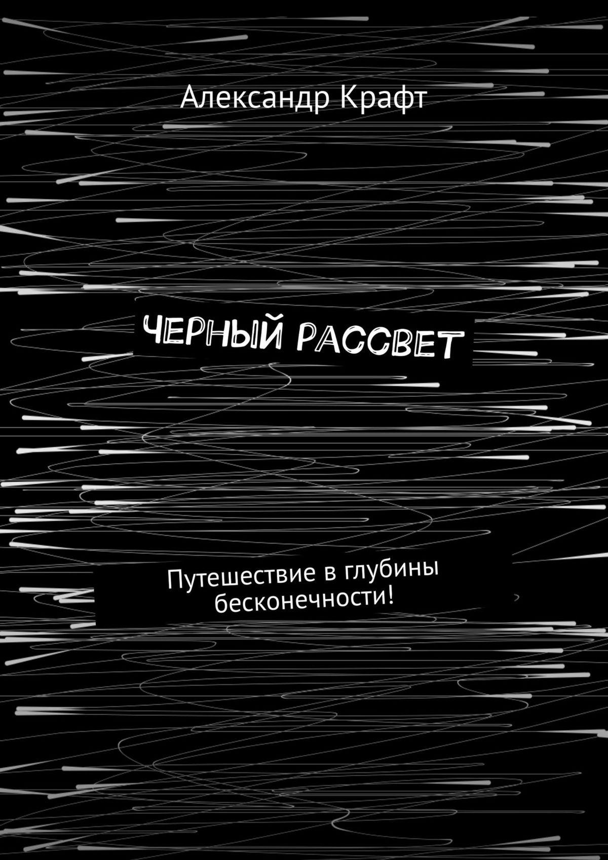 Купить книгу Черный рассвет. Путешествие вглубины бесконечности!, автора Александра Крафта