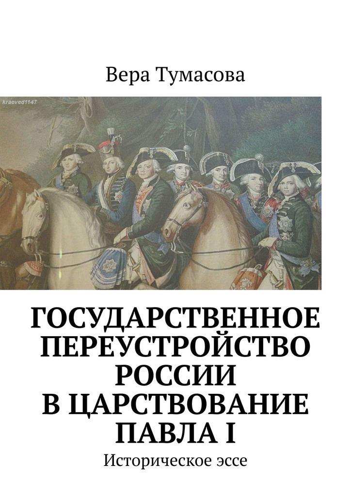 Купить книгу Государственное переустройство России вцарствование ПавлаI. Историческоеэссе, автора Веры Тумасовой