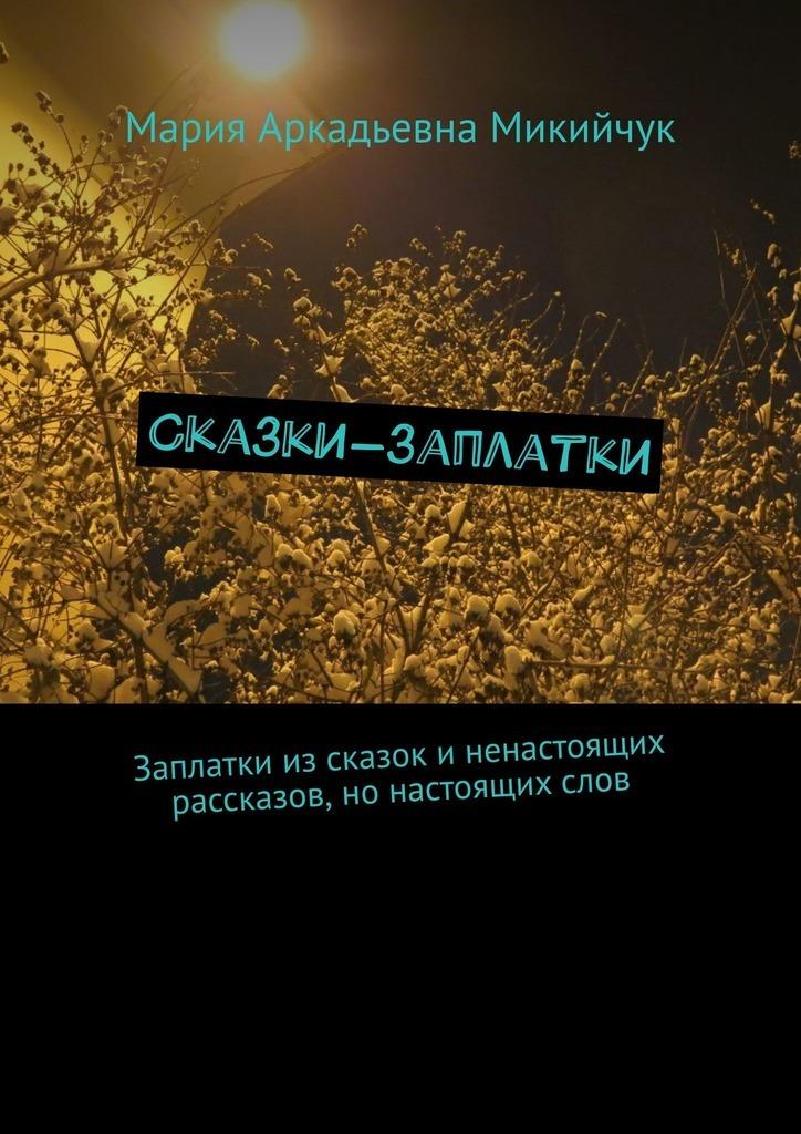 Купить книгу Сказки-заплатки. Заплатки изсказок иненастоящих рассказов, нонастоящихслов, автора Марии Аркадьевны Микийчук
