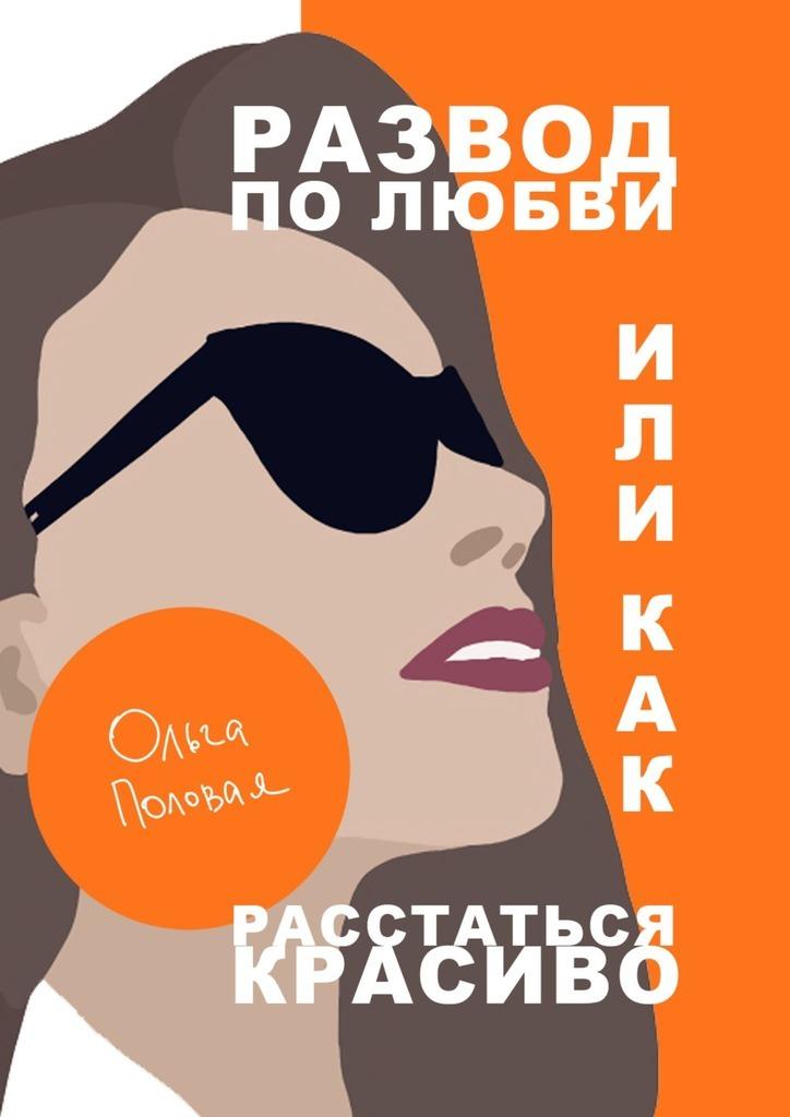 Купить книгу Развод полюбви, или Как расстаться красиво, автора Ольги Половой
