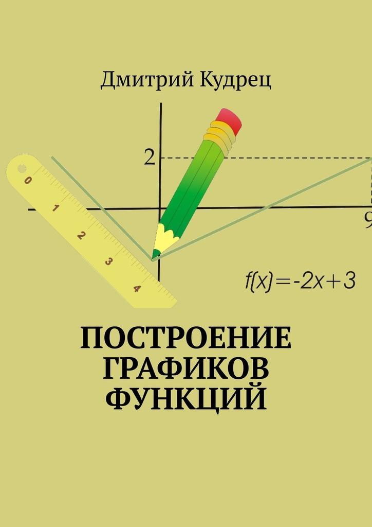Купить книгу Построение графиков функций, автора Дмитрия Кудреца